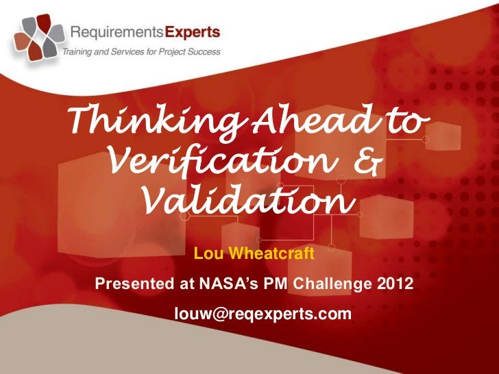 Thinking Ahead to  Verification &    Validation            Lou Wheatcraft Presented at NASA's PM Challenge 2012          l...