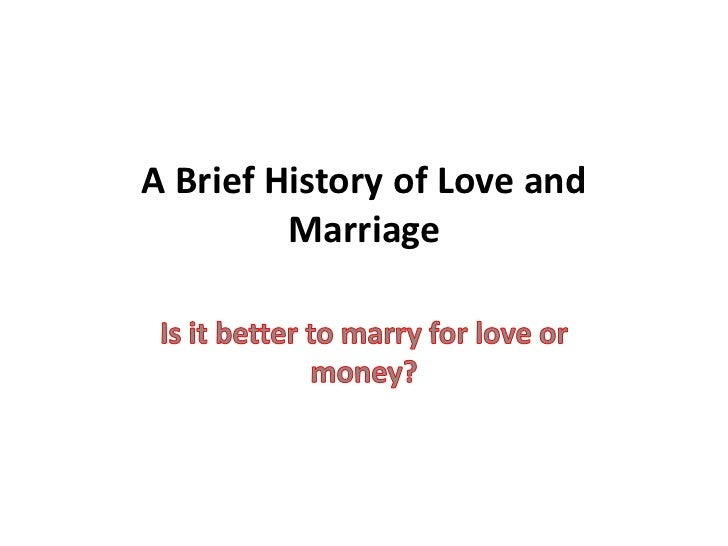 A Brief History of Love and Marriage<br />Is it better to marry for love or money?<br />
