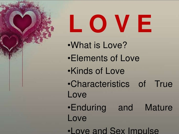 LOVE•What is Love?•Elements of Love•Kinds of Love•Characteristics of TrueLove•Enduring and MatureLove