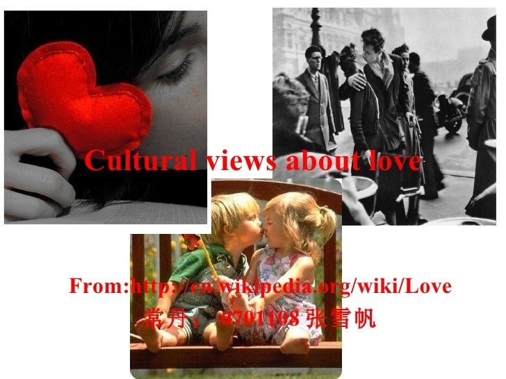 Cultural views about love From:http://en.wikipedia.org/wiki/Love 常丹; 0701108 张雪帆