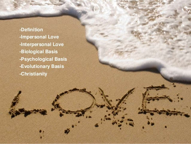 -Definition -Impersonal Love -Interpersonal Love  -Biological Basis -Psychological Basis -Evolutionary Basis -Christianity