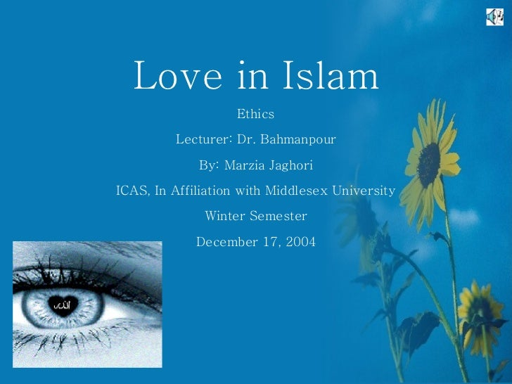 Love in Islam Ethics Lecturer: Dr. Bahmanpour By: Marzia Jaghori ICAS, In Affiliation with Middlesex University Winter Sem...