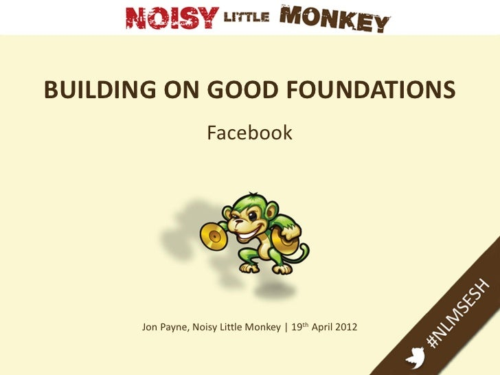 BUILDING ON GOOD FOUNDATIONS                    Facebook      Jon Payne, Noisy Little Monkey | 19th April 2012