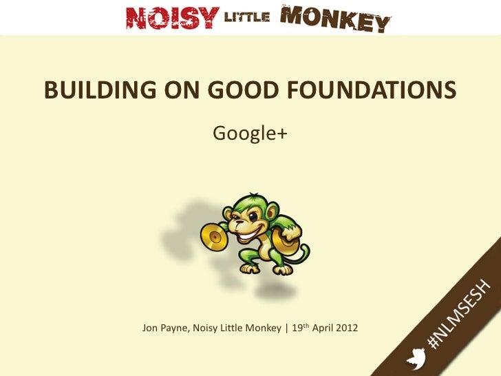 BUILDING ON GOOD FOUNDATIONS                     Google+      Jon Payne, Noisy Little Monkey   19th April 2012