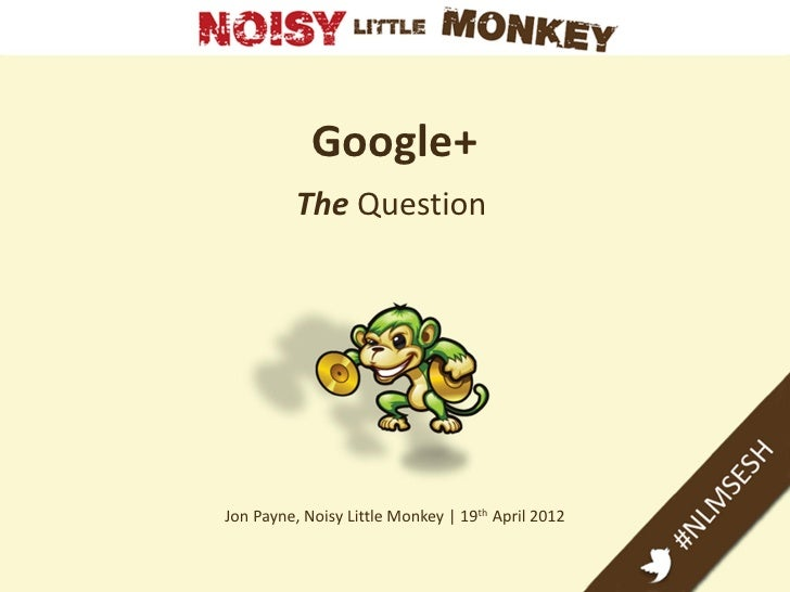 Google+          The QuestionJon Payne, Noisy Little Monkey | 19th April 2012