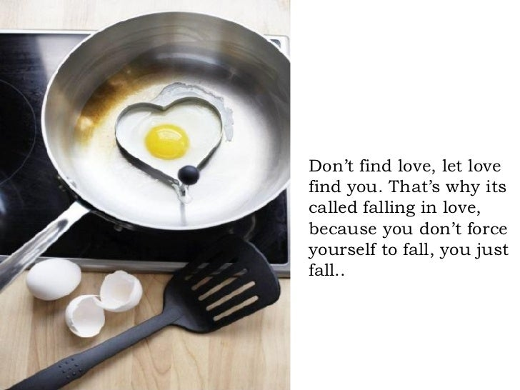 Don't find love, let love find you. That's why its called falling in love, because you don't force yourself to fall, you j...