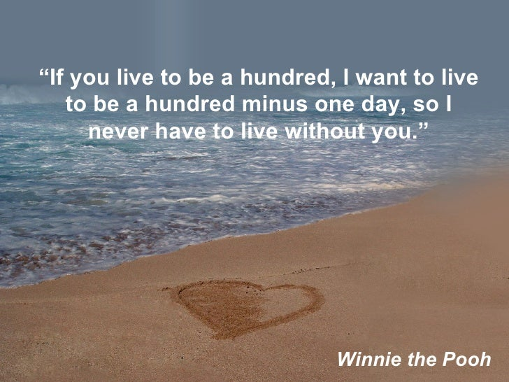 """"""" If you live to be a hundred, I want to live to be a hundred minus one day, so I never have to live without you."""" Winnie ..."""