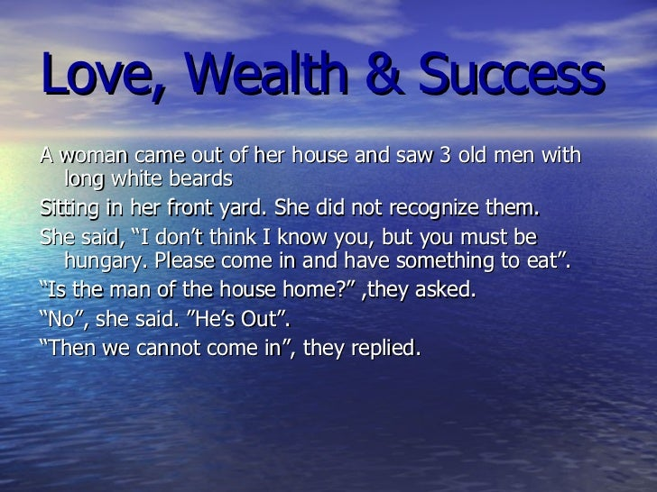 Love, Wealth & Success <ul><li>A woman came out of her house and saw 3 old men with long white beards  </li></ul><ul><li>S...