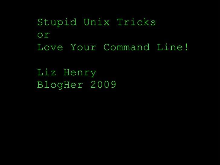 Stupid Unix Tricks or Love Your Command Line! Liz Henry BlogHer 2009