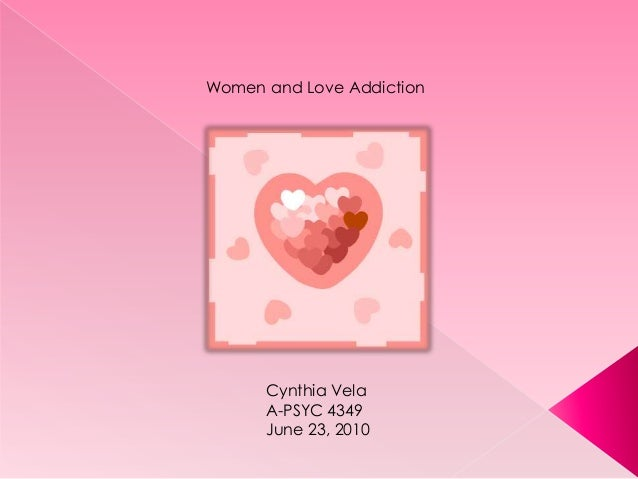 Women and Love Addiction Cynthia Vela A-PSYC 4349 June 23, 2010