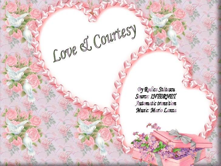 Love & Courtesy By Rodica Stătescu Source: INTERNET Automatic transition Music: Mario Lanza
