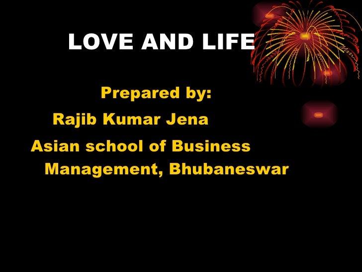 LOVE AND LIFE <ul><li>Prepared by: </li></ul><ul><li>Rajib Kumar Jena </li></ul><ul><li>Asian school of Business Managemen...