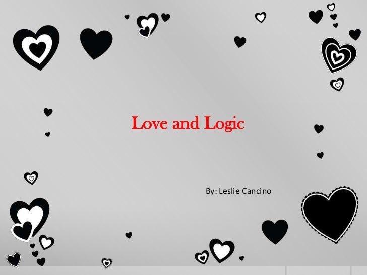 Love and Logic         By: Leslie Cancino