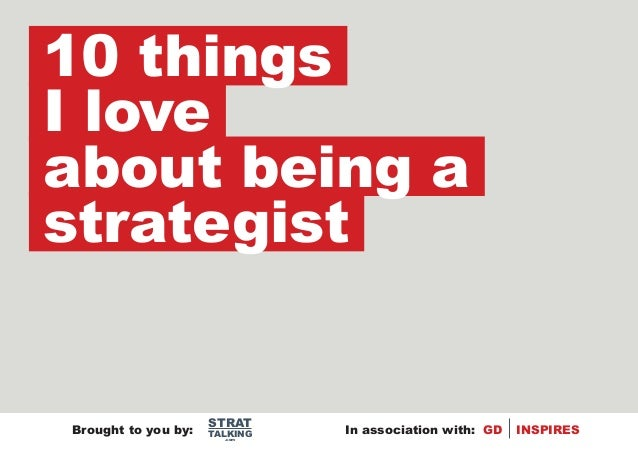 10 thingsI loveabout being astrategist                     STRATBrought to you by:   TALKING   In association with: GD   I...