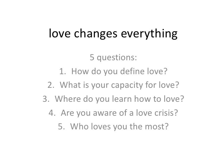 love changes everything            5 questions:     1. How do you define love? 2. What is your capacity for love?3. Where ...