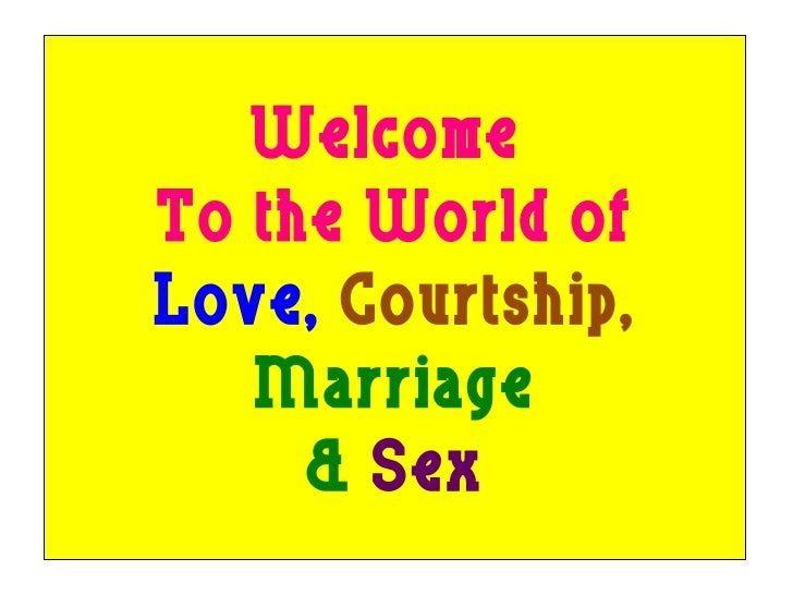 Welcome  To the World of Love,  Courtship, Marriage &  Sex