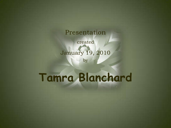 Presentation<br />created <br />January 19, 2010<br />by<br />Tamra Blanchard<br />