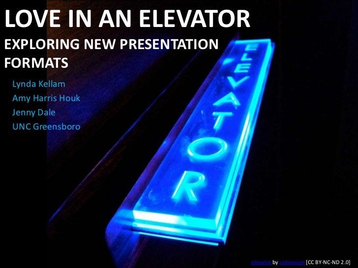 Love in an ElevatorExploring New Presentation Formats<br />Lynda Kellam<br />Amy Harris Houk<br />Jenny Dale<br />UNC Gree...