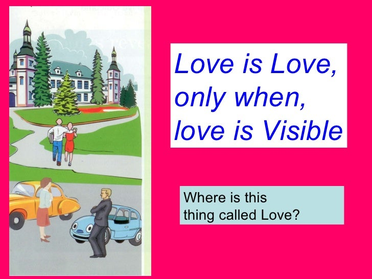 Love is Love, only when, love is Visible Where is this  thing called Love?