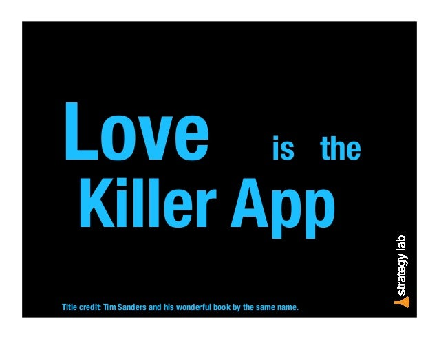 Love is the Killer App Title credit: Tim Sanders and his wonderful book by the same name.