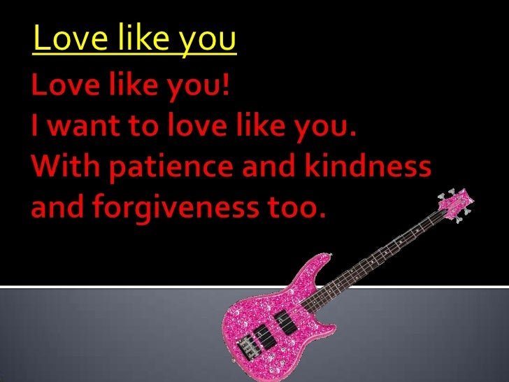 Love like you<br />Love like you!I want to love like you.With patience and kindness and forgiveness too. <br />