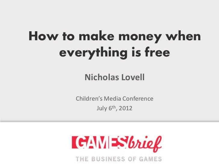How to make money when   everything is free         Nicholas Lovell      Children's Media Conference              July 6th...
