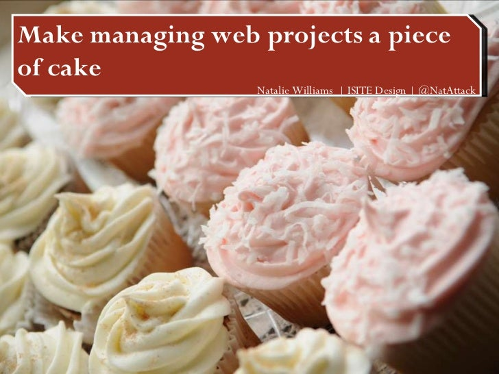 Make managing web projects a piece of cake Make managing web projects a piece of cake Natalie Williams  | ISITE Design | @...