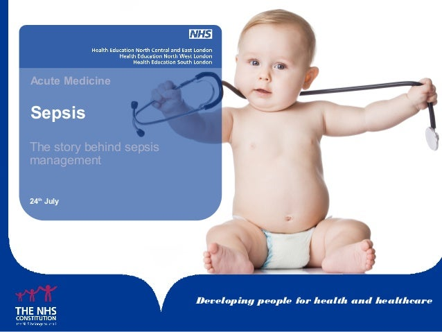 Developing people for health and healthcare Sepsis Acute Medicine 24th July The story behind sepsis management
