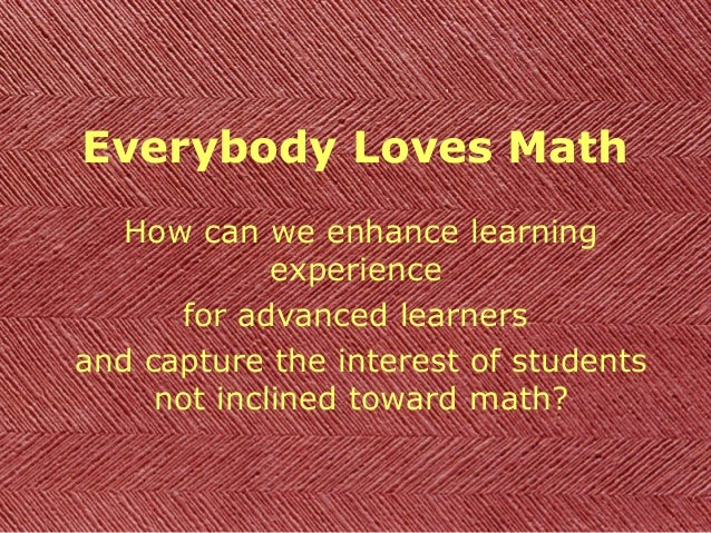 Everybody Loves Math How can we enhance learning experience for advanced learners and capture the interest of students not...