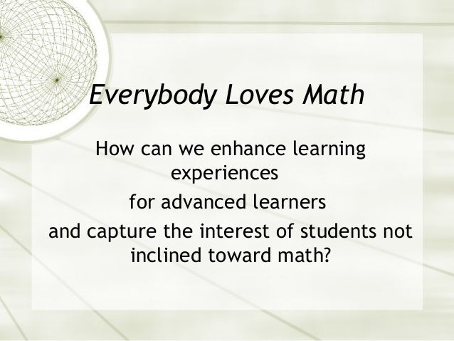 Everybody Loves Math How can we enhance learning experiences for advanced learners and capture the interest of students no...