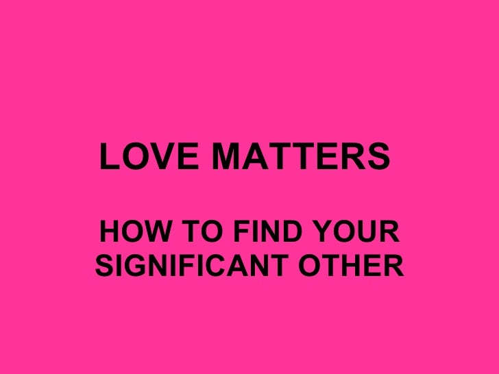 LOVE MATTERS   HOW TO FIND YOUR SIGNIFICANT OTHER