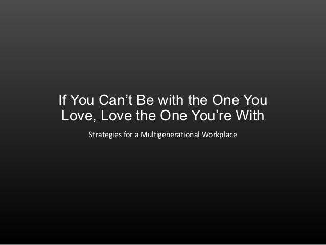 If You Can't Be with the One YouLove, Love the One You're WithStrategies for a Multigenerational Workplace