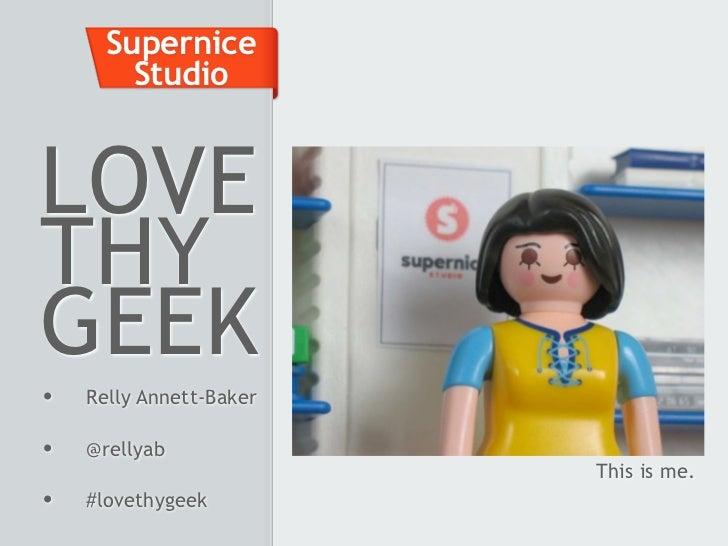 Supernice        StudioLOVETHYGEEK•   Relly Annett-Baker•   @rellyab                         This is me.•   #lovethygeek