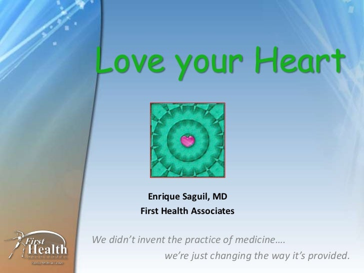 Love your Heart            Enrique Saguil, MD          First Health AssociatesWe didn't invent the practice of medicine…. ...