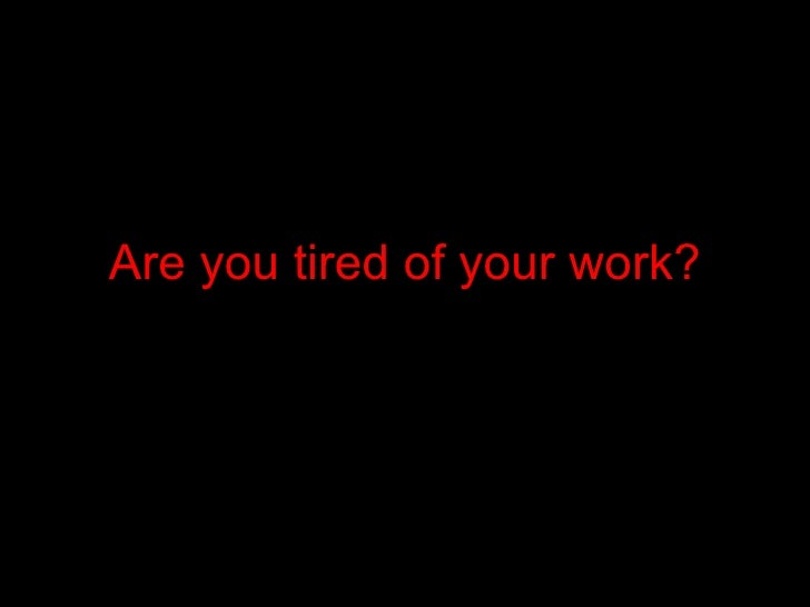 Are you tired of your work?