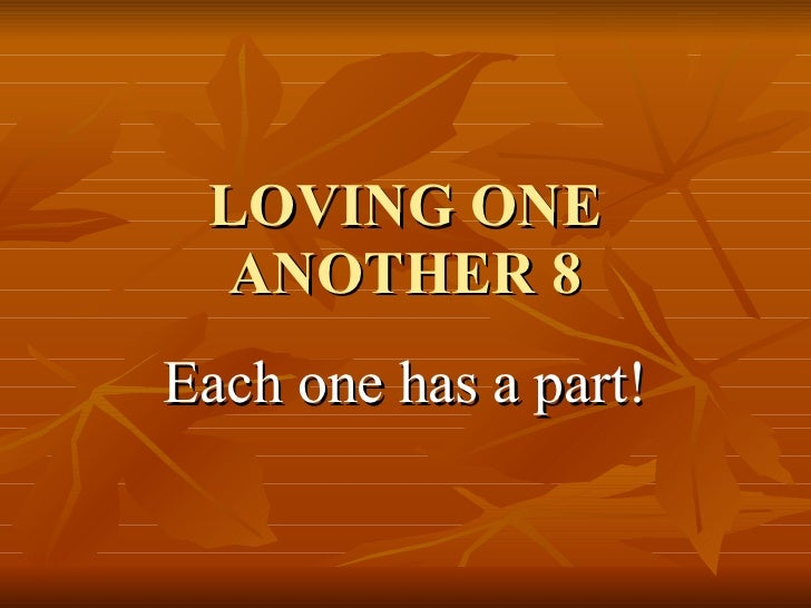LOVING ONE ANOTHER 8 Each one has a part!