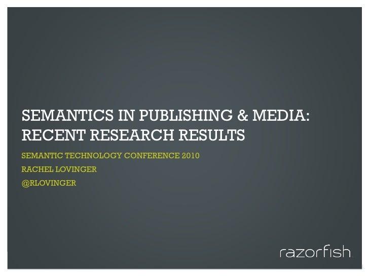 SEMANTICS IN PUBLISHING & MEDIA: RECENT RESEARCH RESULTS SEMANTIC TECHNOLOGY CONFERENCE 2010 RACHEL LOVINGER @RLOVINGER   ...