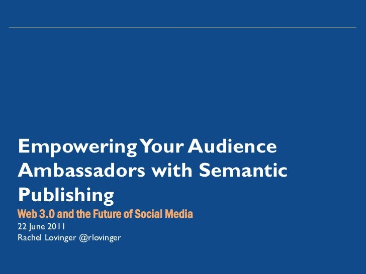 Empowering Your AudienceAmbassadors with SemanticPublishingWeb 3.0 and the Future of Social Media22 June 2011Rachel Loving...