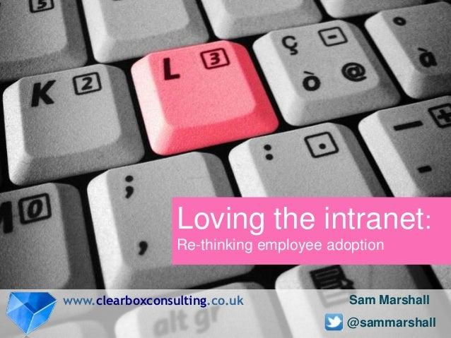 Loving the intranet:Re-thinking employee adoptionwww.clearboxconsulting.co.uk@sammarshallSam Marshall