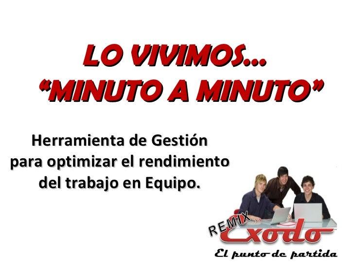 """LO VIVIMOS…   """"MINUTO A MINUTO""""   Herramienta de Gestiónpara optimizar el rendimiento    del trabajo en Equipo.           ..."""
