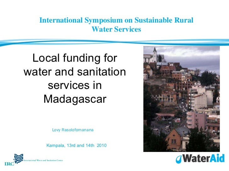 Local funding for water and sanitation services in Madagascar Lovy Rasolofomanana   Kampala, 13rd and 14th  2010 Internati...