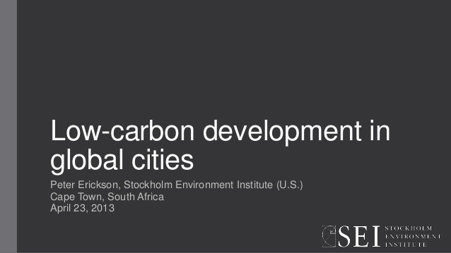 Low-carbon development inglobal citiesPeter Erickson, Stockholm Environment Institute (U.S.)Cape Town, South AfricaApril 2...