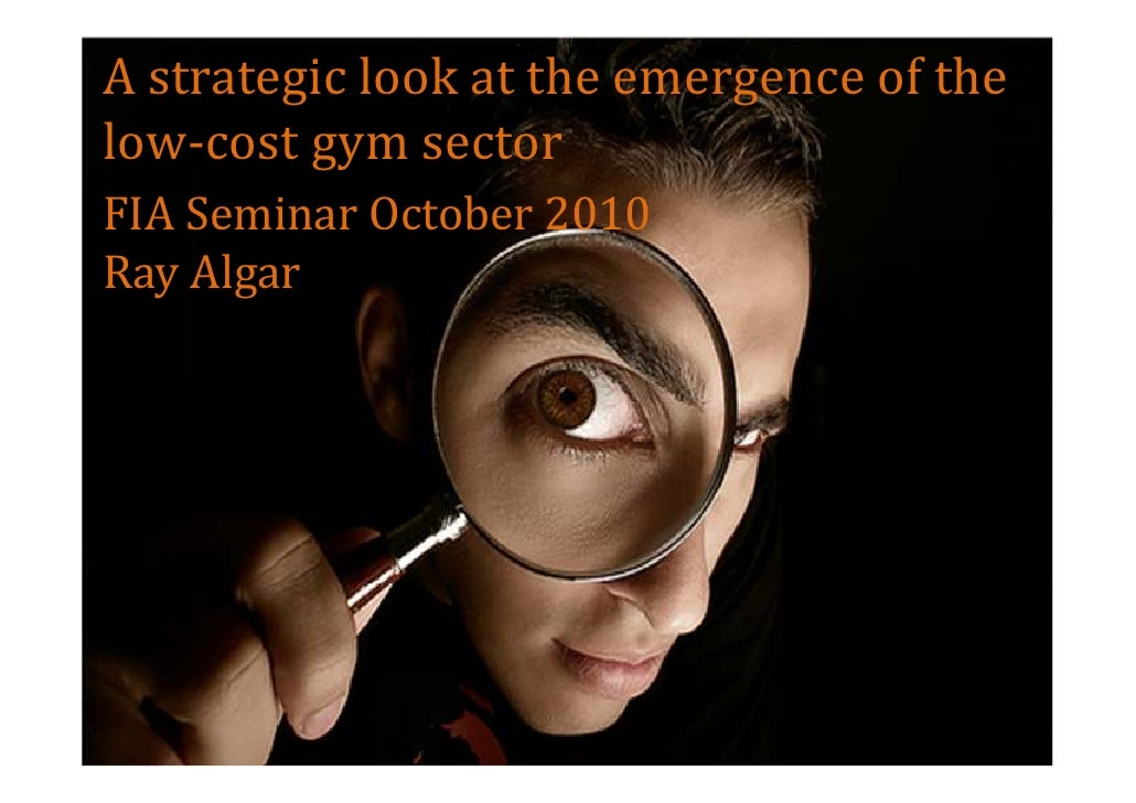 A strategic look at the emergence of the low-cost gym sector FIA Seminar October 2010 Ray Algar