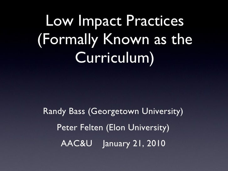 Low Impact Practices (Formally Known as the Curriculum) <ul><li>Randy Bass (Georgetown University) </li></ul><ul><li>Peter...