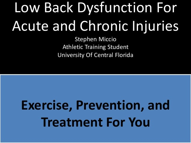 Low Back Dysfunction For Acute and Chronic Injuries Stephen Miccio Athletic Training Student University Of Central Florida...