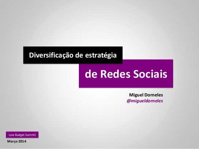 de Redes Sociais Miguel Dorneles @migueldorneles Low Budget Summit Março 2014 Diversificação de estratégia
