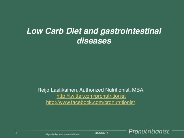 Low Carb Diet and gastrointestinal diseases 21/12/20141 http://twitter.com/pronutritionist Reijo Laatikainen, Authorized N...