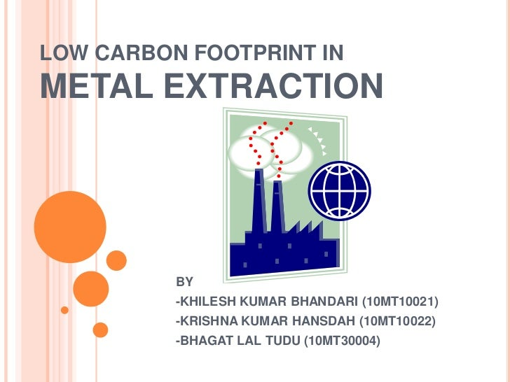 LOW CARBON FOOTPRINT INMETAL EXTRACTION          BY          -KHILESH KUMAR BHANDARI (10MT10021)          -KRISHNA KUMAR H...