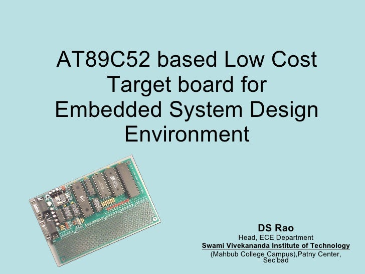 AT89C52 based Low Cost Target board for Embedded System Design Environment DS Rao Head, ECE Department Swami Vivekananda I...