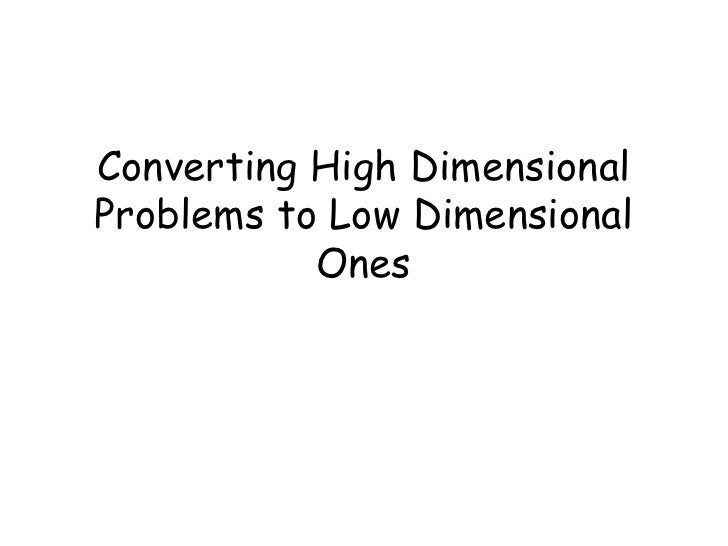 Converting High DimensionalProblems to Low Dimensional           Ones